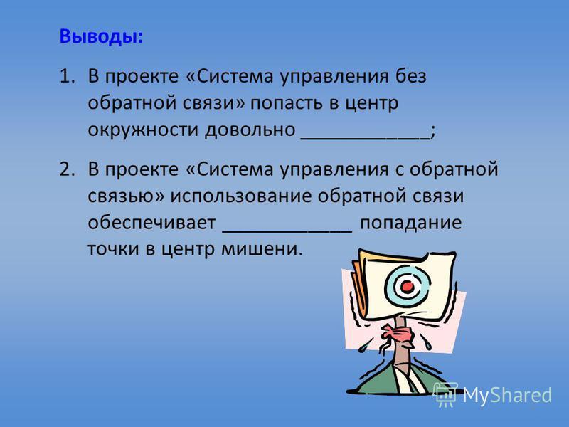 7 Выводы: 1. В проекте «Система управления без обратной связи» попасть в центр окружности довольно ____________; 2. В проекте «Система управления с обратной связью» использование обратной связи обеспечивает ____________ попадание точки в центр мишени