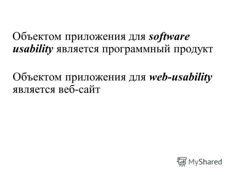 Объектом приложения для software usability является программный продукт Объектом приложения для web-usability является веб-сайт