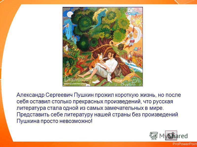 Александр Сергеевич Пушкин прожил короткую жизнь, но после себя оставил столько прекрасных произведений, что русская литература стала одной из самых замечательных в мире. Представить себе литературу нашей страны без произведений Пушкина просто невозм
