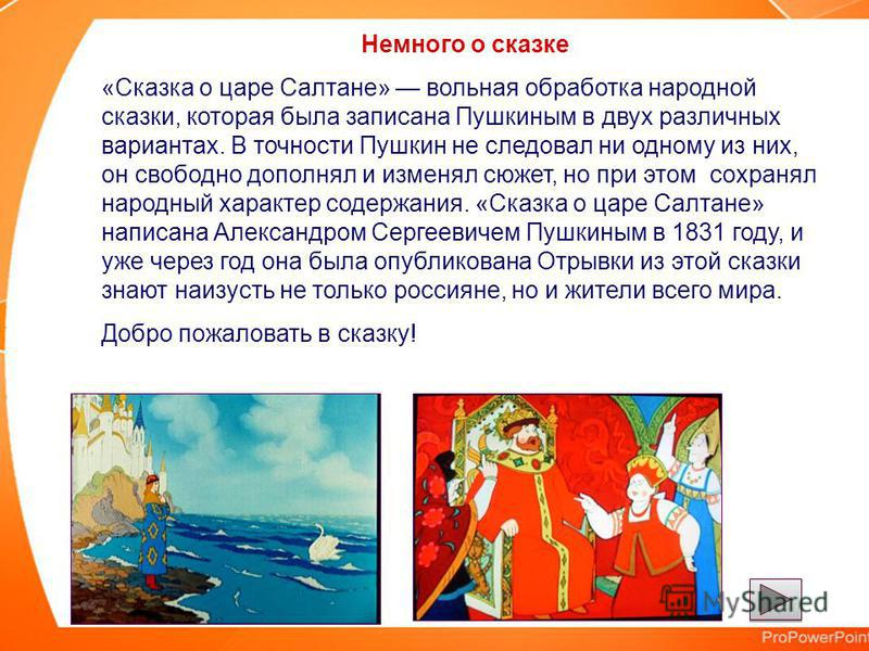 Немного о сказке «Сказка о царе Салтане» вольная обработка народной сказки, которая была записана Пушкиным в двух различных вариантах. В точности Пушкин не следовал ни одному из них, он свободно дополнял и изменял сюжет, но при этом сохранял народный