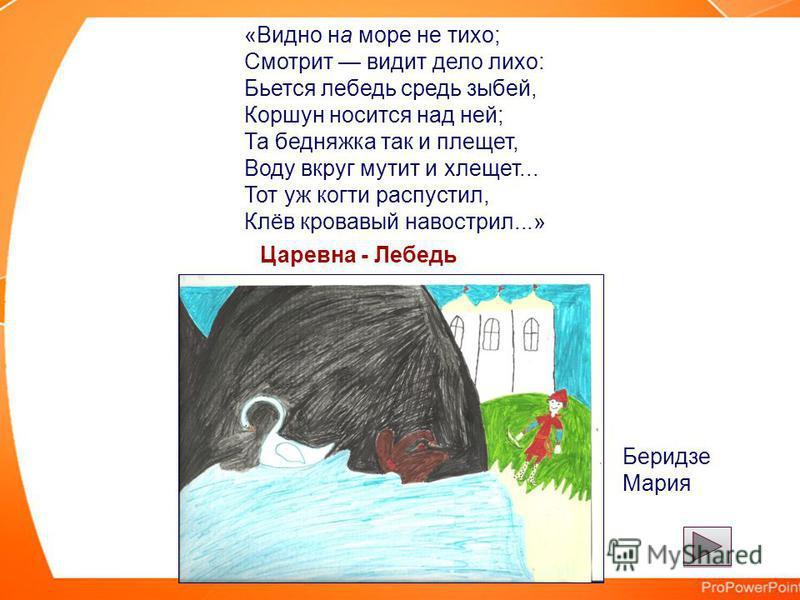 «Видно на море не тихо; Смотрит видит дело лихо: Бьется лебедь средь зыбей, Коршун носится над ней; Та бедняжка так и плещет, Воду вкруг мутит и хлещет... Тот уж когти распустил, Клёв кровавый навострил...» Царевна - Лебедь Беридзе Мария