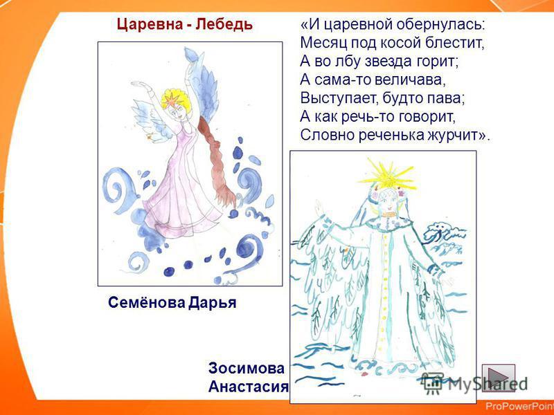 «И царевной обернулась: Месяц под косой блестит, А во лбу звезда горит; А сама-то величава, Выступает, будто пава; А как речь-то говорит, Словно реченька журчит». Царевна - Лебедь Семёнова Дарья Зосимова Анастасия