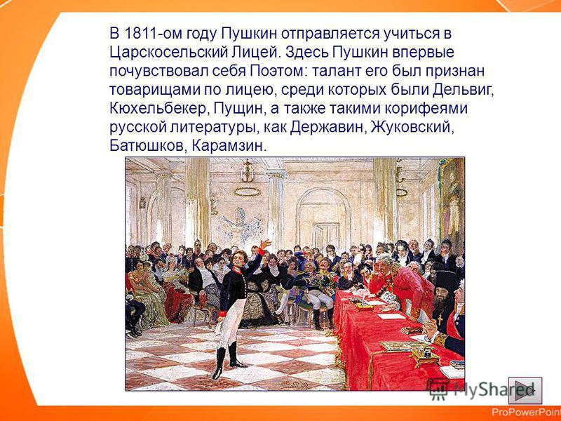 В 1811-ом году Пушкин отправляется учиться в Царскосельский Лицей. Здесь Пушкин впервые почувствовал себя Поэтом: талант его был признан товарищами по лицею, среди которых были Дельвиг, Кюхельбекер, Пущин, а также такими корифеями русской литературы,