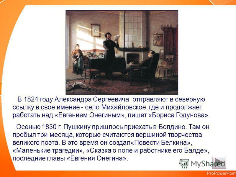 В 1824 году Александра Сергеевича отправляют в северную ссылку в свое имение - село Михайловское, где и продолжает работать над «Евгением Онегиным», пишет «Бориса Годунова». Осенью 1830 г. Пушкину пришлось приехать в Болдино. Там он пробыл три месяца