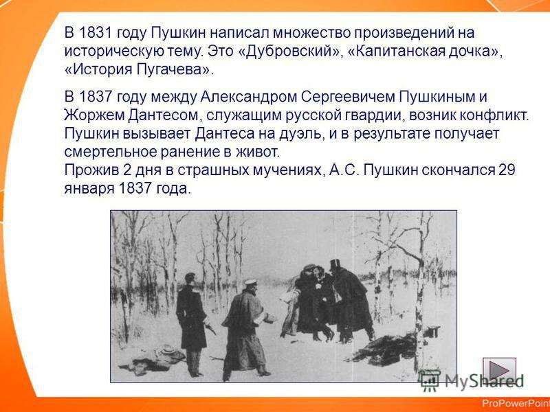 В 1831 году Пушкин написал множество произведений на историческую тему. Это «Дубровский», «Капитанская дочка», «История Пугачева». В 1837 году между Александром Сергеевичем Пушкиным и Жоржем Дантесом, служащим русской гвардии, возник конфликт. Пушкин