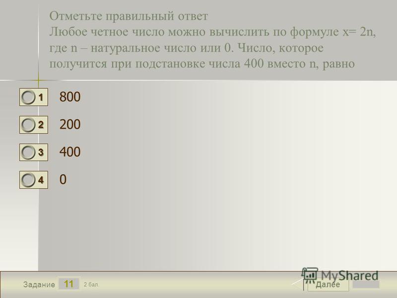 Далее 11 Задание 2 бал. 1111 2222 3333 4444 Отметьте правильный ответ Любое четное число можно вычислить по формуле х= 2n, где n – натуральное число или 0. Число, которое получится при подстановке числа 400 вместо n, равно 800 200 400 0