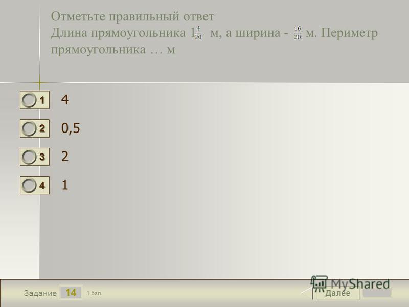 Далее 14 Задание 1 бал. 1111 2222 3333 4444 Отметьте правильный ответ Длина прямоугольника 1 м, а ширина - м. Периметр прямоугольника … м 4 0,5 2 1