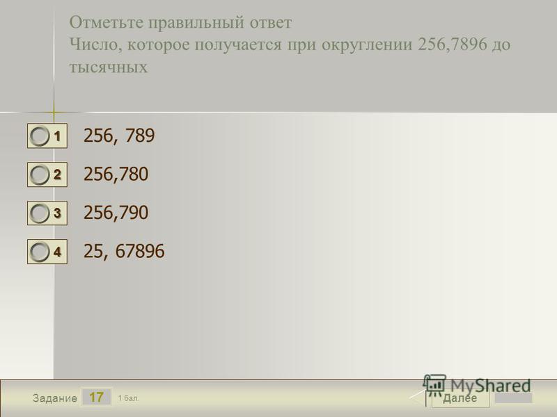 Далее 17 Задание 1 бал. 1111 2222 3333 4444 Отметьте правильный ответ Число, которое получается при округлении 256,7896 до тысячных 256, 789 256,780 256,790 25, 67896
