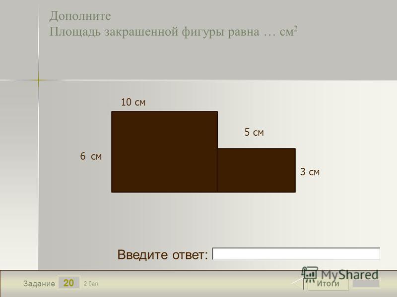 Итоги 20 Задание 2 бал. Введите ответ: Дополните Площадь закрашенной фигуры равна … см 2 10 см 5 см 6 см 3 см