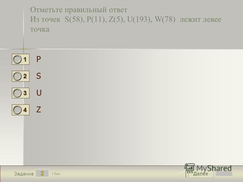 Далее 2 Задание 1 бал. 1111 2222 3333 4444 Отметьте правильный ответ Из точек S(58), P(11), Z(5), U(193), W(78) лежит левее точка P S U Z