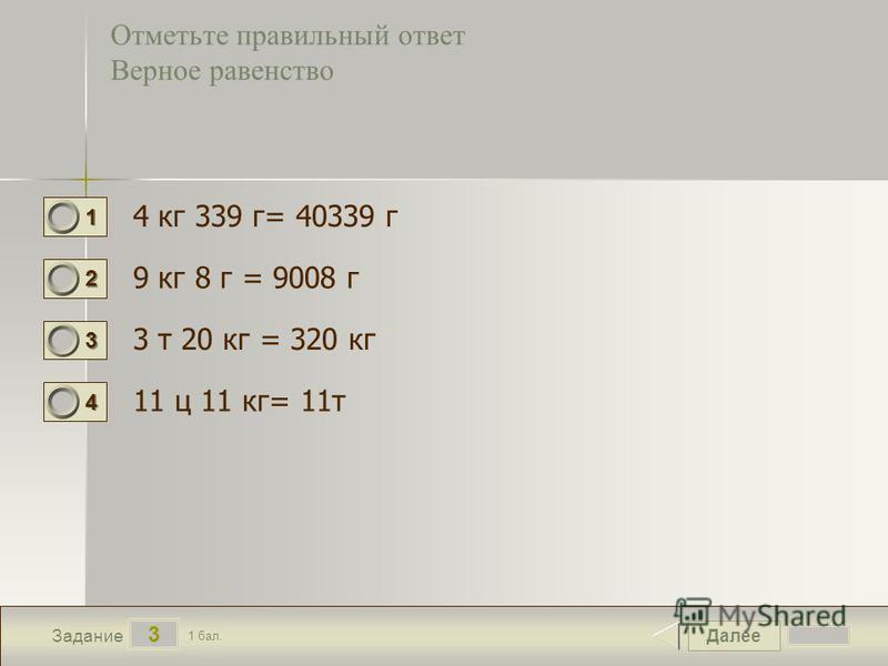 Далее 3 Задание 1 бал. 1111 2222 3333 4444 Отметьте правильный ответ Верное равенство 4 кг 339 г= 40339 г 9 кг 8 г = 9008 г 3 т 20 кг = 320 кг 11 ц 11 кг= 11 т