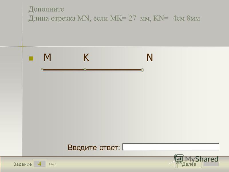 Далее 4 Задание 1 бал. Введите ответ: Дополните Длина отрезка MN, если MK= 27 мм, KN= 4 см 8 мм M K N
