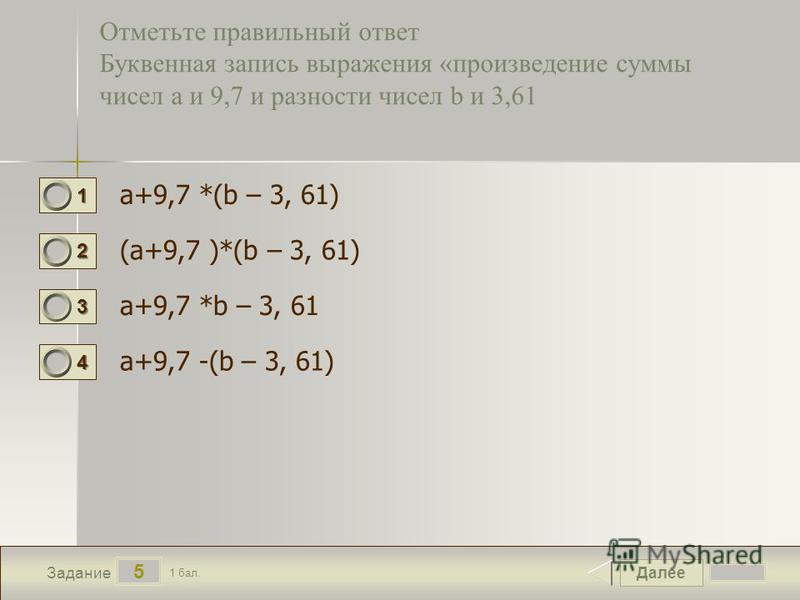 Далее 5 Задание 1 бал. 1111 2222 3333 4444 Отметьте правильный ответ Буквенная запись выражения «произведение суммы чисел а и 9,7 и разности чисел b и 3,61 а+9,7 *(b – 3, 61) (а+9,7 )*(b – 3, 61) а+9,7 *b – 3, 61 а+9,7 -(b – 3, 61)