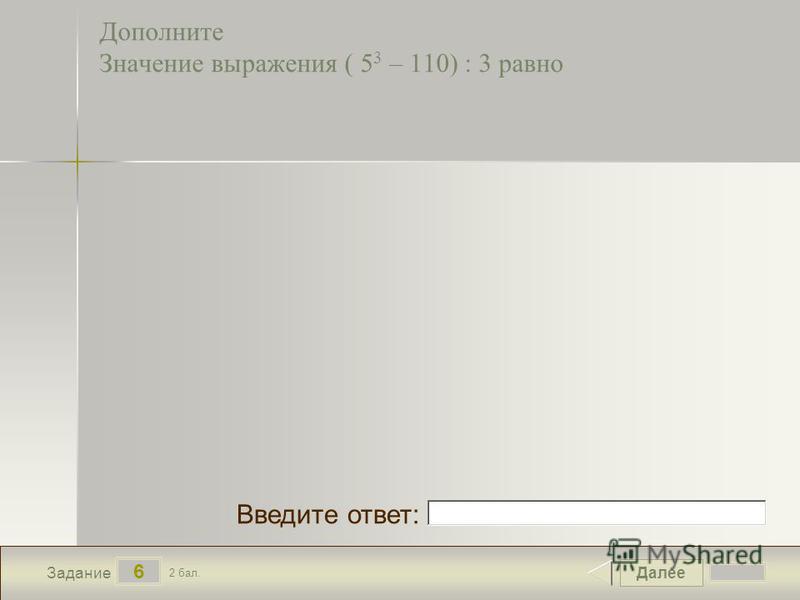 Далее 6 Задание 2 бал. Введите ответ: Дополните Значение выражения ( 5 3 – 110) : 3 равно