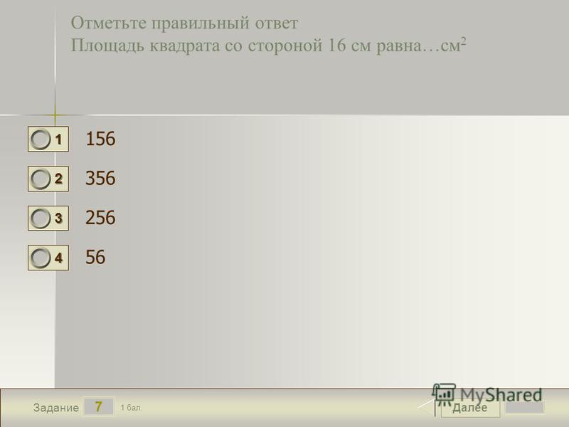 Далее 7 Задание 1 бал. 1111 2222 3333 4444 Отметьте правильный ответ Площадь квадрата со стороной 16 см равна…см 2 156 356 256 56