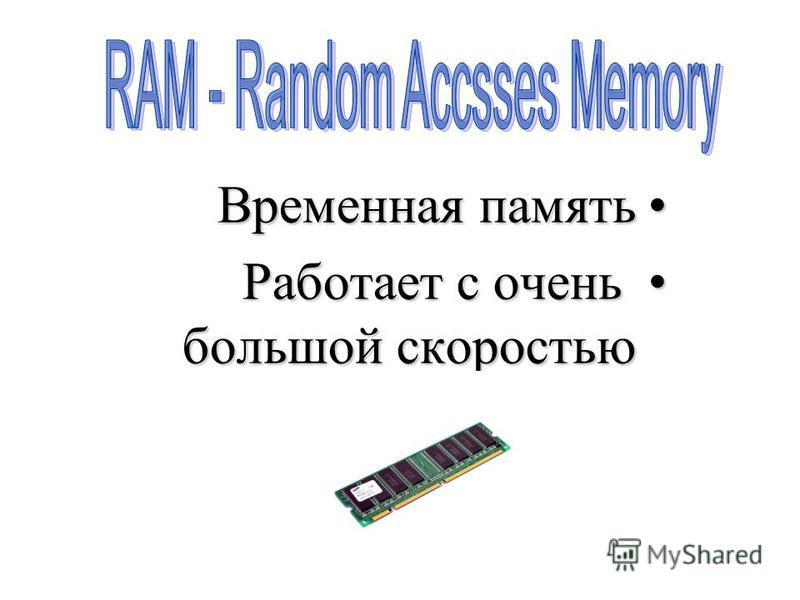 Временная память Временная память Работает с очень большой скоростью Работает с очень большой скоростью