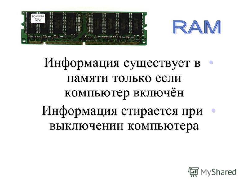 Информация существует в памяти только если компьютер включён Информация существует в памяти только если компьютер включён Информация стирается при выключении компьютера Информация стирается при выключении компьютера