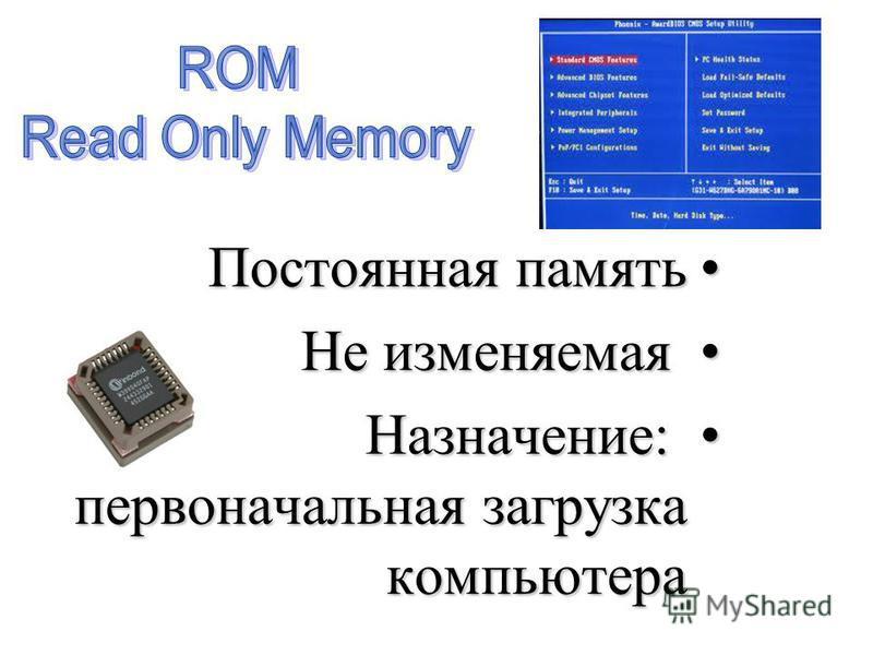 Постоянная память Постоянная память Не изменяемая Не изменяемая Назначение: первоначальная загрузка компьютера Назначение: первоначальная загрузка компьютера