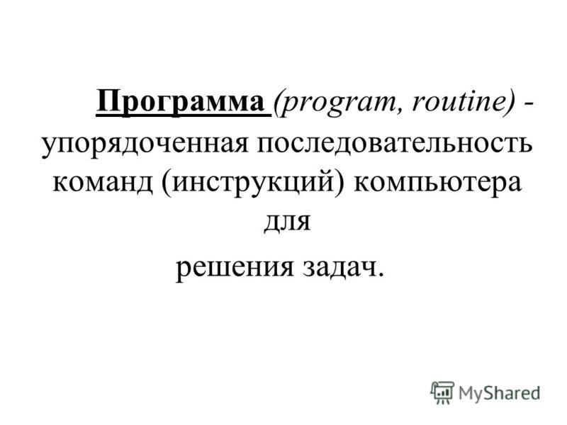 Программа (program, routine) - упорядоченная последовательность команд (инструкций) компьютера для решения задач.