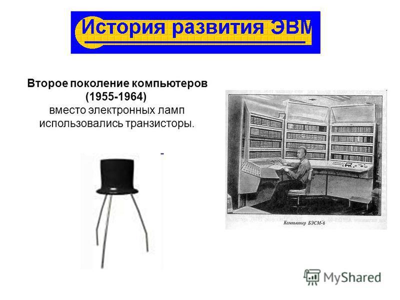 Второе поколение компьютеров (1955-1964) вместо электронных ламп использовались транзисторы.