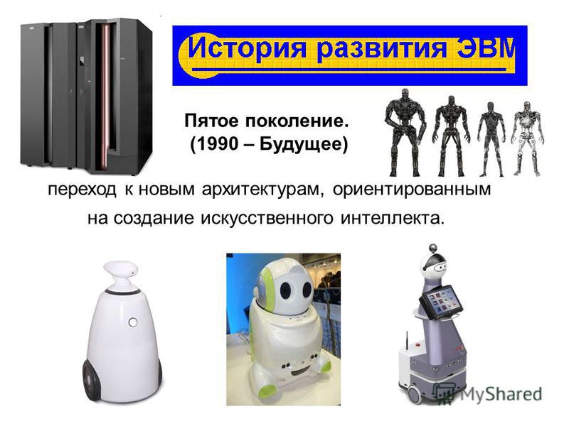 Пятое поколение. (1990 – Будущее) переход к новым архитектурам, ориентированным на создание искусственного интеллекта.