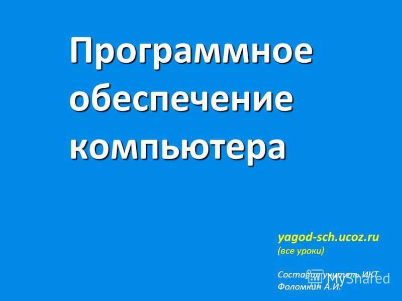 Программное обеспечение компьютера yagod-sch.ucoz.ru (все уроки) Составил учитель ИКТ Фоломкин А.И.