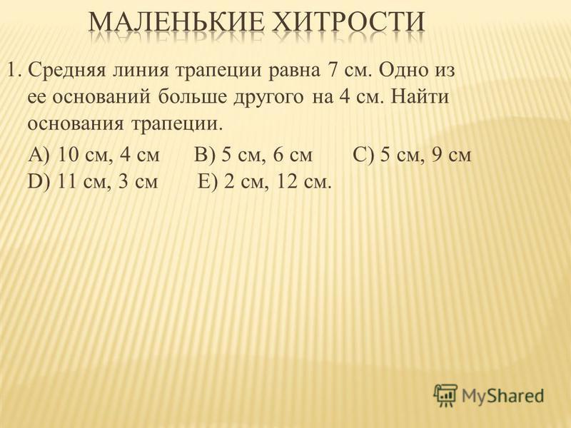 1. Средняя линия трапеции равна 7 см. Одно из ее оснований больше другого на 4 см. Найти основания трапеции. А) 10 см, 4 см В) 5 см, 6 см C) 5 см, 9 см D) 11 см, 3 см Е) 2 см, 12 см.