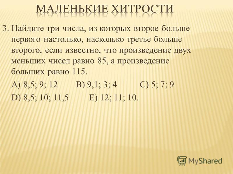 3. Найдите три числа, из которых второе больше первого настолько, насколько третье больше второго, если известно, что произведение двух меньших чисел равно 85, а произведение больших равно 115. А) 8,5; 9; 12 В) 9,1; 3; 4 C) 5; 7; 9 D) 8,5; 10; 11,5 Е