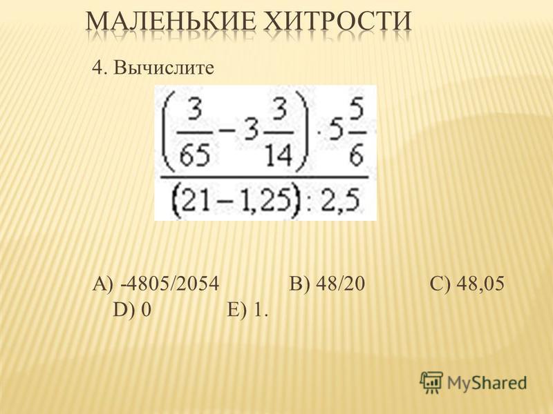 4. Вычислите А) -4805/2054 В) 48/20 C) 48,05 D) 0 Е) 1.
