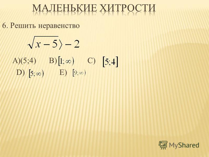 6. Решить неравенство А)(5;4) B) C) D) E)
