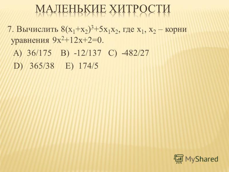 7. Вычислить 8(x 1 +x 2 ) 3 +5x 1 x 2, где х 1, х 2 – корни уравнения 9 х 2 +12 х+2=0. A) 36/175 B) -12/137 C) -482/27 D) 365/38 E) 174/5