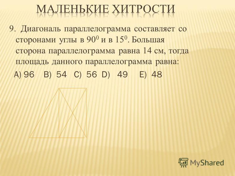 9. Диагональ параллелограмма составляет со сторонами углы в 90 0 и в 15 0. Большая сторона параллелограмма равна 14 см, тогда площадь данного параллелограмма равна: А) 96 B) 54 C) 56 D) 49 E) 48