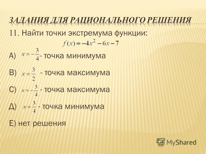 11. Найти точки экстремума функции: А) - точка минимума В) - точка максимума С) - точка максимума Д) - точка минимума Е) нет решения