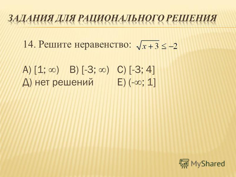 14. Решите неравенство: А) [1; ) В) [-3; ) С) [-3; 4] Д) нет решений Е) (-; 1]