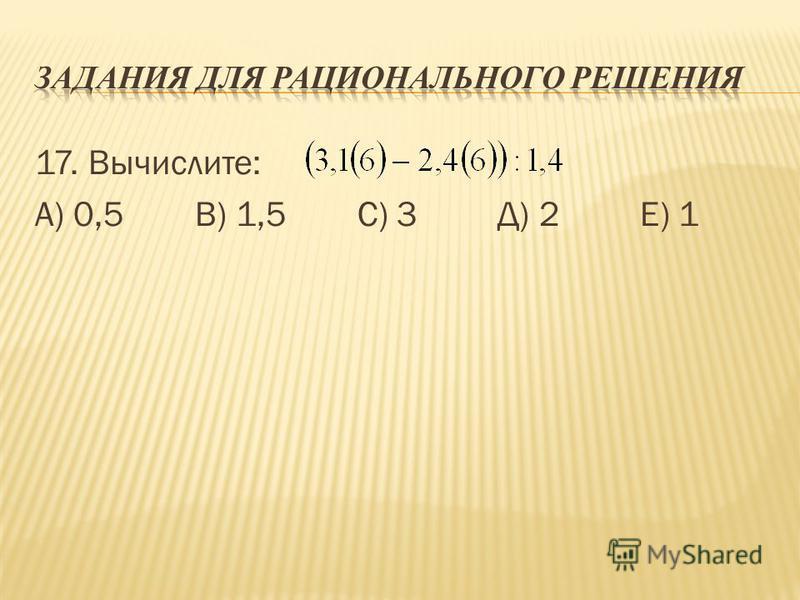 17. Вычислите: А) 0,5 В) 1,5 С) 3 Д) 2 Е) 1