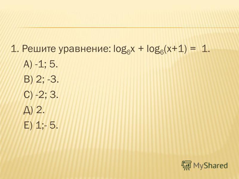 1. Решите уравнение: log 6 x + log 6 (x+1) = 1. А) -1; 5. В) 2; -3. С) -2; 3. Д) 2. Е) 1;- 5.