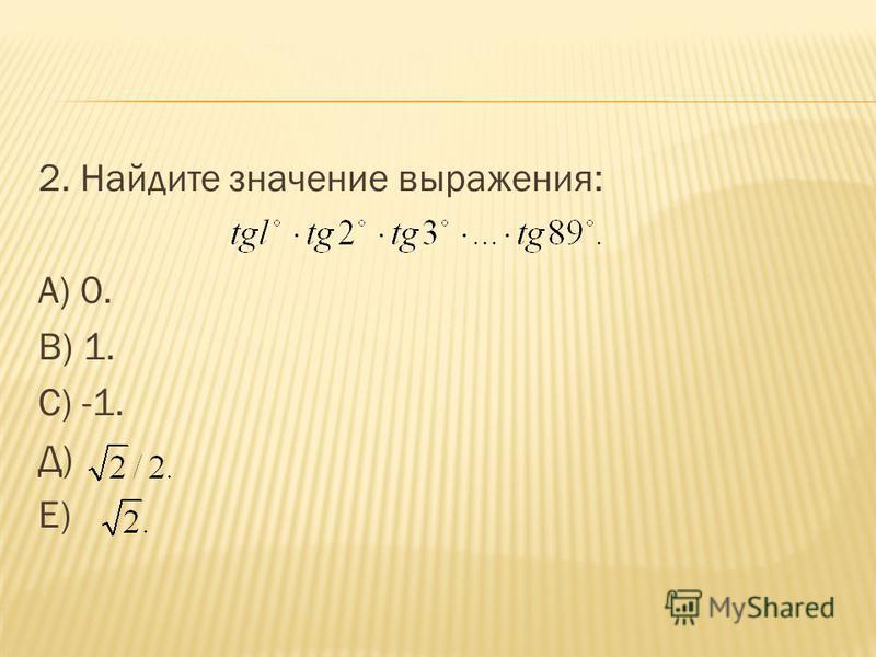 2. Найдите значение выражения: А) 0. В) 1. С) -1. Д) Е)
