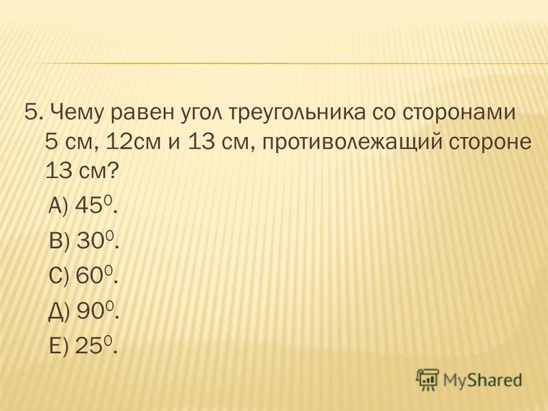 5. Чему равен угол треугольника со сторонами 5 см, 12 см и 13 см, противолежащий стороне 13 см? А) 45 0. В) 30 0. С) 60 0. Д) 90 0. Е) 25 0.