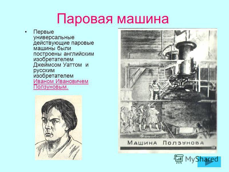 Паровая машина Первые универсальные действующие паровые машины были построены английским изобретателем Джеймсом Уаттом и русским изобретателем Иваном Ивановичем Ползуновым.