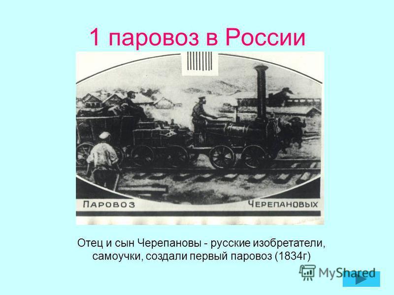 1 паровоз в России Отец и сын Черепановы - русские изобретатели, самоучки, создали первый паровоз (1834 г)