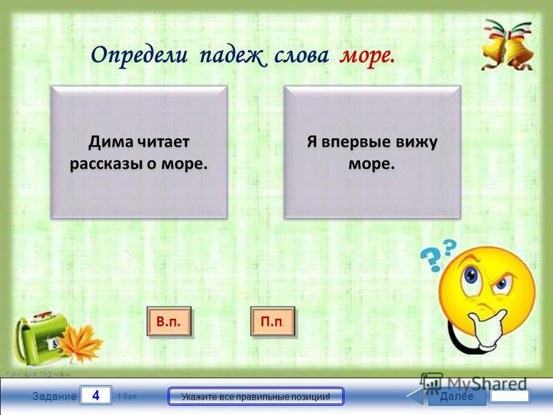 Далее 4 Задание 1 бал. Укажите все правильные позиции! Дима читает рассказы о море. Я впервые вижу море. Определи падеж слова море. П.п. П.п. В.п.