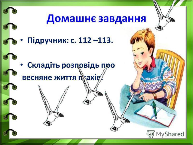 Домашнє завдання Підручник: с. 112 –113. Складіть розповідь про весняне життя птахів.