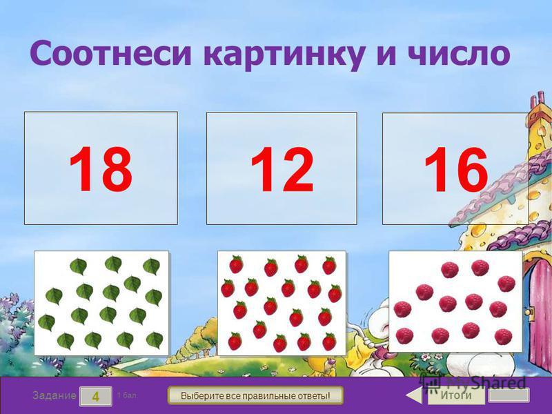 Итоги 4 Задание 1 бал. Выберите все правильные ответы! 18 12 16 Соотнеси картинку и число