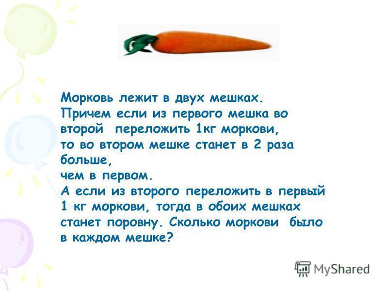 Морковь лежит в двух мешках. Причем если из первого мешка во второй переложить 1 кг моркови, то во втором мешке станет в 2 раза больше, чем в первом. А если из второго переложить в первый 1 кг моркови, тогда в обоих мешках станет поровну. Сколько мор