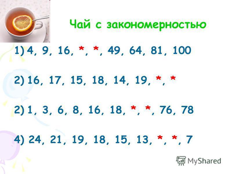 1)4, 9, 16, *, *, 49, 64, 81, 100 2)16, 17, 15, 18, 14, 19, *, * 2)1, 3, 6, 8, 16, 18, *, *, 76, 78 4) 24, 21, 19, 18, 15, 13, *, *, 7 Чай с закономерностью