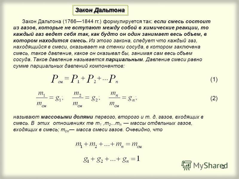 2 Закон Дальтона (17661844 гг.) формулируется так: если смесь состоит из газов, которые не вступают между собой в химические реакции, то каждый газ ведет себя так, как будто он один занимает весь объем, в котором находится смесь. Из этого закона, сле