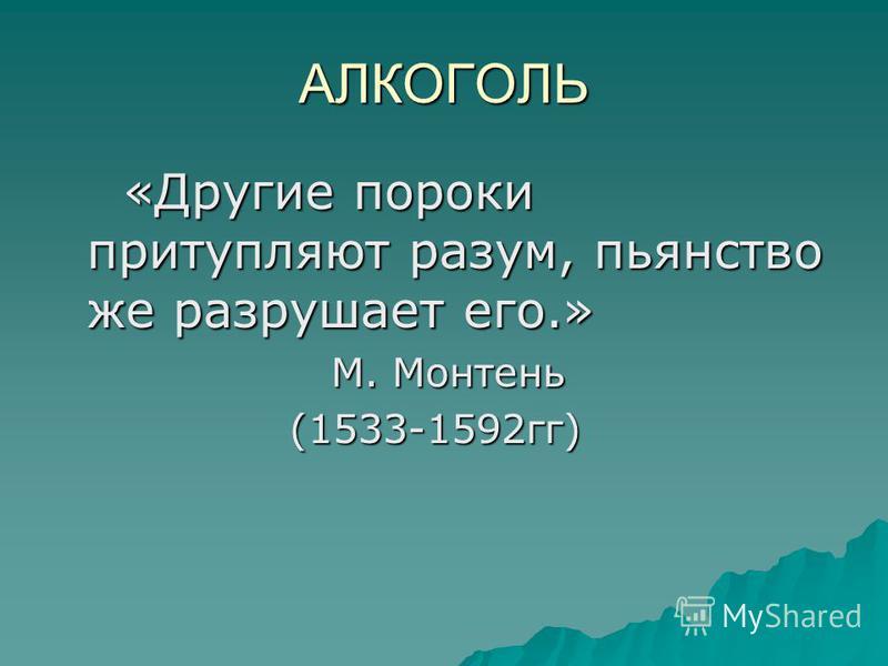 АЛКОГОЛЬ «Другие пороки притупляют разум, пьянство же разрушает его.» «Другие пороки притупляют разум, пьянство же разрушает его.» М. Монтень М. Монтень (1533-1592 гг) (1533-1592 гг)