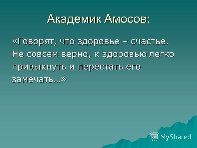 Академик Амосов: «Говорят, что здоровье – счастье. Не совсем верно, к здоровью легко привыкнуть и перестать его замечать…»