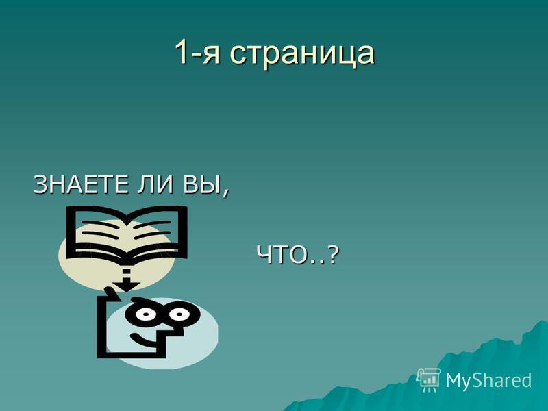 1-я страница ЗНАЕТЕ ЛИ ВЫ, ЧТО..? ЧТО..?