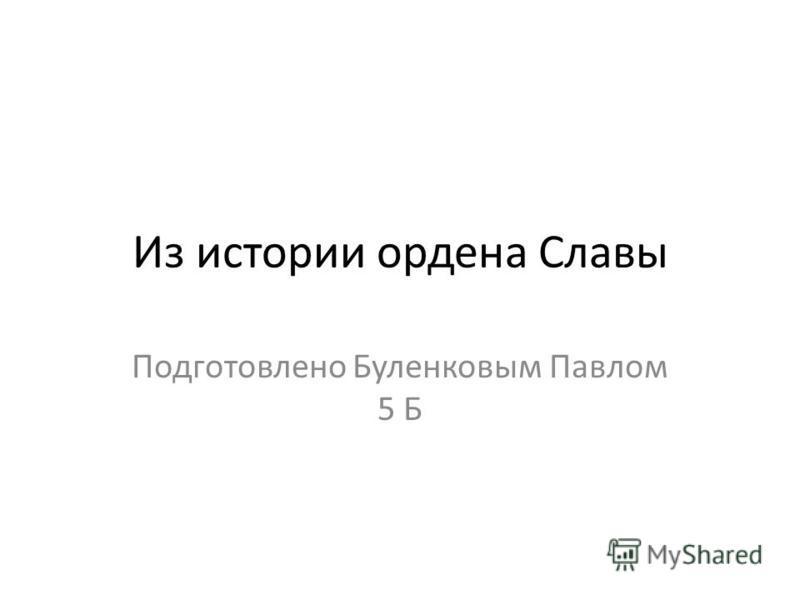 Из истории ордена Славы Подготовлено Буленковым Павлом 5 Б